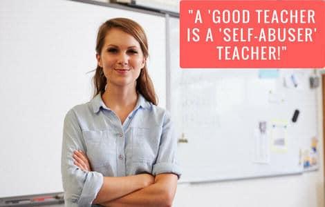 """""""A 'Good Teacher is a 'Self-Abuser' Teacher!"""""""