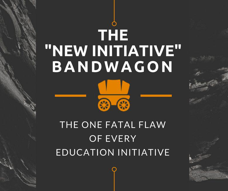 "The ""New Initiative"" Bandwagon:<br>The One Fatal Flaw of Every Education Initiative"
